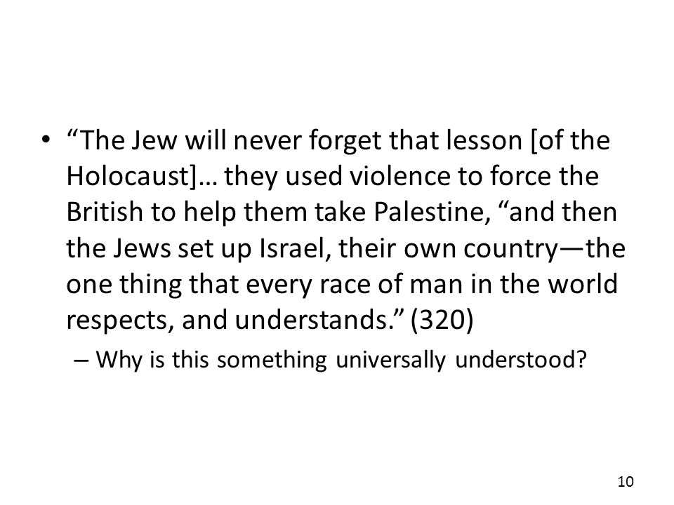 The Jew will never forget that lesson [of the Holocaust]… they used violence to force the British to help them take Palestine, and then the Jews set up Israel, their own country—the one thing that every race of man in the world respects, and understands. (320)